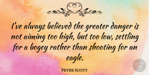 Peter Scott Quote About Eagles, Shooting, Settling: Ive Always Believed The Greater...