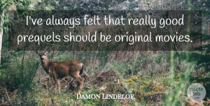 Felt Quotes, Damon Lindelof Quote About Should, Felt, Originals: Ive Always Felt That Really...