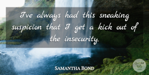 Samantha Bond Quote About Insecurity, Suspicion, Kicks: Ive Always Had This Sneaking...