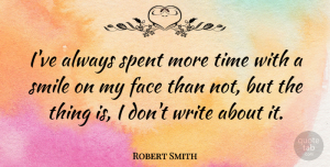 Robert Smith Quote About Smile, Writing, Faces: Ive Always Spent More Time...