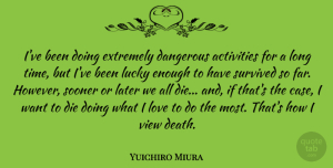 Yuichiro Miura Quote About Activities, Dangerous, Death, Die, Extremely: Ive Been Doing Extremely Dangerous...