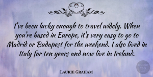 Travel Quotes, Laurie Graham Quote About Based, Budapest, Easy, Italy, Lived: Ive Been Lucky Enough To...