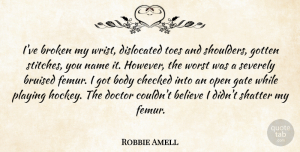 Robbie Amell Quote About Believe, Body, Bruised, Checked, Gate: Ive Broken My Wrist Dislocated...