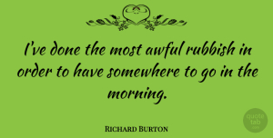 Richard Burton Quote About Morning, Order, Fog: Ive Done The Most Awful...