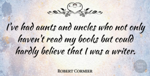 Robert Cormier Quote About Uncles, Book, Believe: Ive Had Aunts And Uncles...