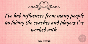 Roy Keane Quote About Including, People, Worked: Ive Had Influences From Many...