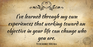 Yuichiro Miura Quote About Change, Life, Objective, Toward: Ive Learned Through My Own...