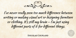 Douglas Coupland Quote About Art, Designing, Furniture, Parts, Seen: Ive Never Really Seen Too...