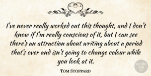 Change Quotes, Tom Stoppard Quote About Change, Conscious, Period, Worked: Ive Never Really Worked Out...