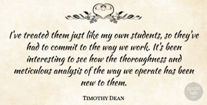 Timothy Dean Quote About Analysis, Commit, Meticulous, Operate, Students: Ive Treated Them Just Like...