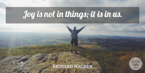 Positivity Quotes, Richard Wagner Quote About Positivity, Joy: Joy Is Not In Things...