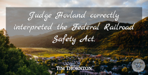 Tim Thornton Quote About Correctly, Federal, Judge, Railroad, Safety: Judge Hovland Correctly Interpreted The...