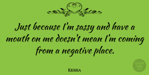 Kesha Quote About Mean, Sassy, Negative: Just Because Im Sassy And...