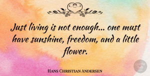 Philosophical Quotes, Hans Christian Andersen Quote About Nature, Flower, Philosophical: Just Living Is Not Enough...