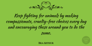Bea Arthur Quote About Fighting, Animal, Choices: Keep Fighting For Animals By...