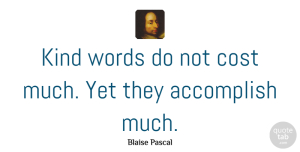 Kindness Quotes, Blaise Pascal Quote About Kindness, Character, Accomplish Nothing: Kind Words Do Not Cost...