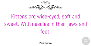 Sweet Quotes, Pam Brown Quote About Sweet, Feet, Pet: Kittens Are Wide Eyed Soft...