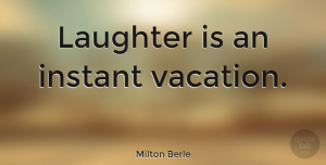 Happiness Quotes, Milton Berle Quote About Love, Family, Happiness: Laughter Is An Instant Vacation...