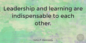 Leadership Quotes, John F. Kennedy Quote About Inspirational, Leadership, Educational: Leadership And Learning Are Indispensable...