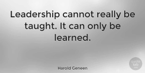 Leadership Quotes, Harold Geneen Quote About Leadership, Born Leaders, Taught: Leadership Cannot Really Be Taught...