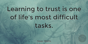 Isaac Watts Quote About Trust, Tasks, Difficult: Learning To Trust Is One...