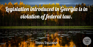 Tisha Tallman Quote About Federal, Georgia, Introduced, Law, Violation: Legislation Introduced In Georgia Is...