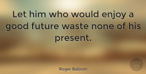 Motivational Quotes, Roger Babson Quote About Inspirational, Life, Motivational: Let Him Who Would Enjoy...