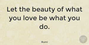 Inspiring Quotes, Rumi Quote About Love, Life, Inspiring: Let The Beauty Of What...