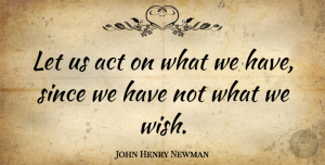 John Henry Newman Quote About Wish: Let Us Act On What...