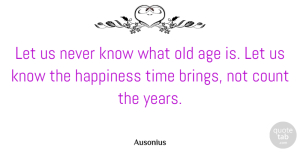 Ausonius Quote About Age, Age And Aging, Count, Happiness, Time: Let Us Never Know What...