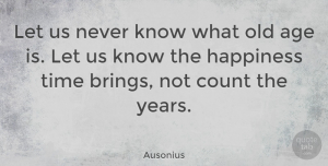 Time Quotes, Ausonius Quote About Age, Age And Aging, Count, Happiness, Time: Let Us Never Know What...