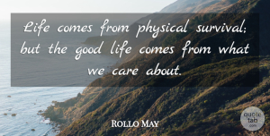 Rollo May Quote About Life, Good Life, Survival: Life Comes From Physical Survival...