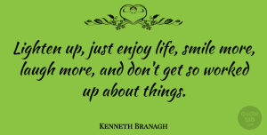 Kenneth Branagh Quote About Enjoy, Life, Lighten, Smile, Worked: Lighten Up Just Enjoy Life...