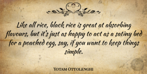 Act Quotes, Yotam Ottolenghi Quote About Act, Bed, Black, Great, Rice: Like All Rice Black Rice...
