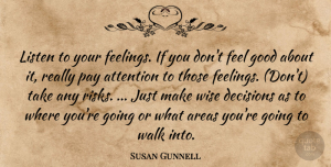 Susan Gunnell Quote About Areas, Attention, Decisions, Good, Listen: Listen To Your Feelings If...