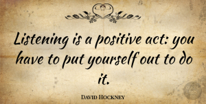 David Hockney Quote About Effective Listening, Listening: Listening Is A Positive Act...