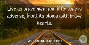 Marcus Tullius Cicero Quote About Courage, Philosophical, Heart: Live As Brave Men And...