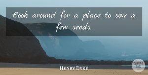 Henry Van Dyke Quote About Looks, Seeds: Look Around For A Place...