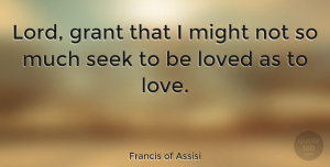 Love Quotes, Francis of Assisi Quote About Love, Christian, Being Alone: Lord Grant That I Might...