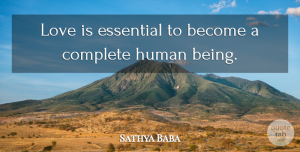 Love Quotes, Sathya Baba Quote About Complete, Essential, Human, Love: Love Is Essential To Become...
