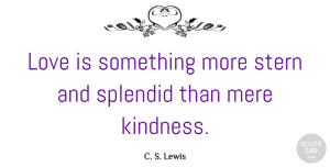 Kindness Quotes, C. S. Lewis Quote About Inspirational, Kindness, Love Is: Love Is Something More Stern...