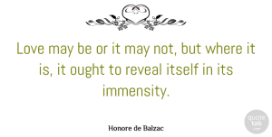 Love Quotes, Honore de Balzac Quote About Love, May, Immensity: Love May Be Or It...