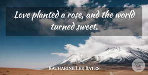 Sweet Quotes, Katharine Lee Bates Quote About Sweet, Rose, World: Love Planted A Rose And...