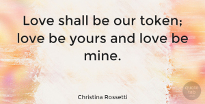 Love Quotes, Christina Rossetti Quote About Love, Tokens, Mines: Love Shall Be Our Token...