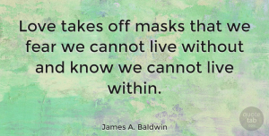 Friendship Quotes, James A. Baldwin Quote About Love, Life, Friendship: Love Takes Off Masks That...