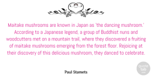 Discovery Quotes, Paul Stamets Quote About According, Buddhist, Danced, Dancing, Delicious: Maitake Mushrooms Are Known In...