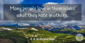 E. F. Schumacher Quote About Hate, People, Behavior: Many People Love In Themselves...