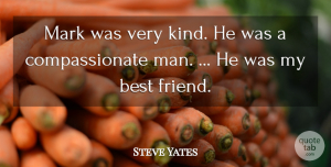 Steve Yates Quote About Best, Best Friends, Mark: Mark Was Very Kind He...