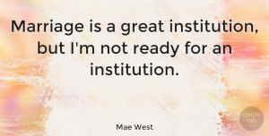 Love Quotes, Mae West Quote About Love, Funny, Marriage: Marriage Is A Great Institution...