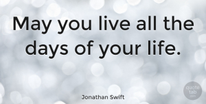 Inspirational Quotes, Jonathan Swift Quote About Inspirational, Life, Birthday: May You Live All The...